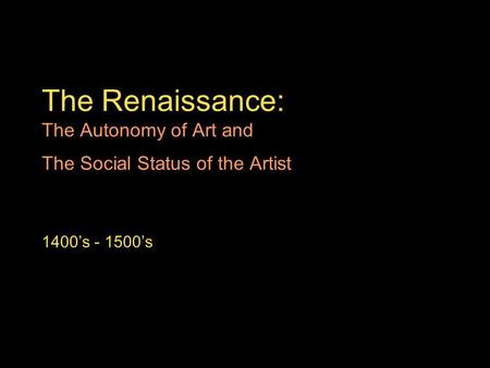 The Renaissance: The Autonomy of Art and The Social Status of the Artist 1400s - 1500s.