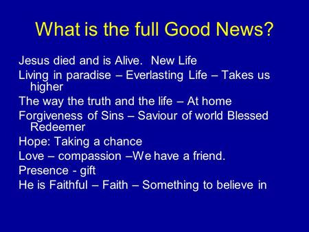 What is the full Good News? Jesus died and is Alive. New Life Living in paradise – Everlasting Life – Takes us higher The way the truth and the life –