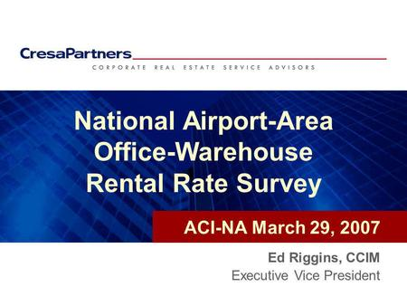 National Airport-Area Office-Warehouse Rental Rate Survey Ed Riggins, CCIM Executive Vice President ACI-NA March 29, 2007.