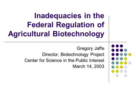 Inadequacies in the Federal Regulation of Agricultural Biotechnology Gregory Jaffe Director, Biotechnology Project Center for Science in the Public Interest.