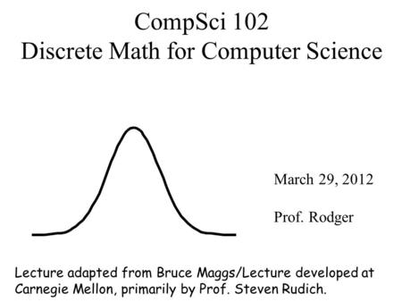 CompSci 102 Discrete Math for Computer Science March 29, 2012 Prof. Rodger Lecture adapted from Bruce Maggs/Lecture developed at Carnegie Mellon, primarily.