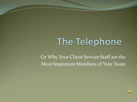 Or Why Your Client Service Staff are the Most Important Members of Your Team.