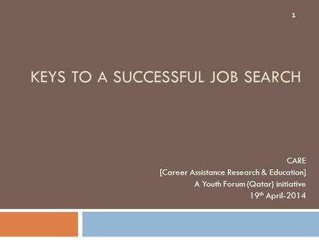 KEYS TO A SUCCESSFUL JOB SEARCH CARE [Career Assistance Research & Education] A Youth Forum (Qatar) initiative 19 th April-2014 1.