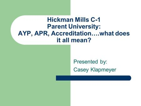 Hickman Mills C-1 Parent University: AYP, APR, Accreditation….what does it all mean? Presented by: Casey Klapmeyer.