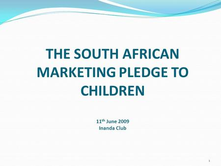 THE SOUTH AFRICAN MARKETING PLEDGE TO CHILDREN 11 th June 2009 Inanda Club 1.