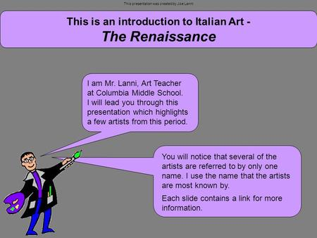 This is an introduction to Italian Art - The Renaissance I am Mr. Lanni, Art Teacher at Columbia Middle School. I will lead you through this presentation.