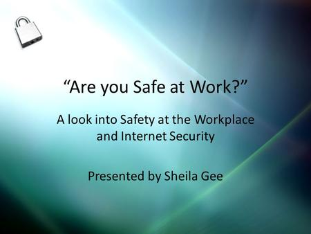 Are you Safe at Work? A look into Safety at the Workplace and Internet Security Presented by Sheila Gee.