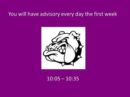 10:05 – 10:35 You will have advisory every day the first week.
