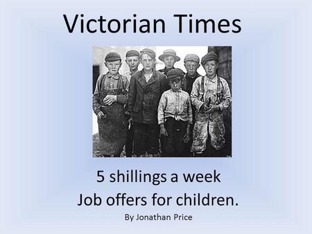 Victorian Times 5 shillings a week Job offers for children. By Jonathan Price.
