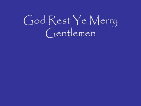 God Rest Ye Merry Gentlemen. God rest ye merry gentlemen Let nothing you dismay Remember Christ our Saviour Was born on Christmas Day To save us all from.