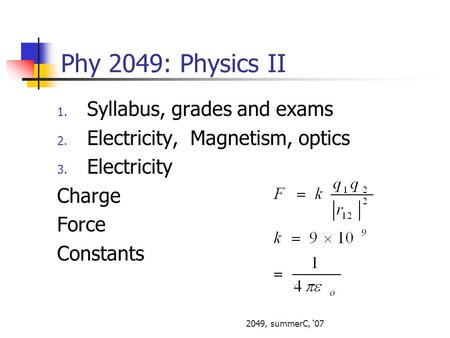 2049, summerC, 07 Phy 2049: Physics II 1. Syllabus, grades and exams 2. Electricity, Magnetism, optics 3. Electricity Charge Force Constants.