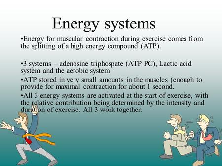 Energy systems Energy for muscular contraction during exercise comes from the splitting of a high energy compound (ATP). 3 systems – adenosine triphospate.