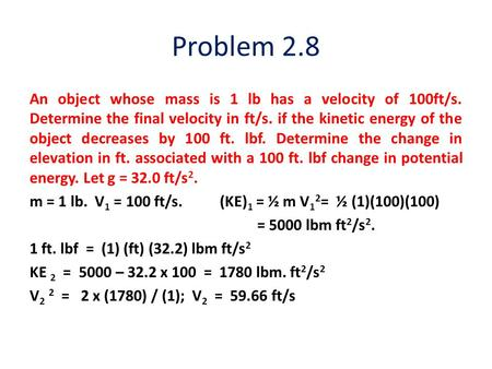 Problem 2.8 An object whose mass is 1 lb has a velocity of 100ft/s. Determine the final velocity in ft/s. if the kinetic energy of the object decreases.