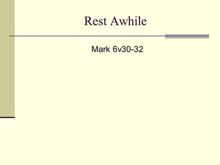 Rest Awhile Mark 6v30-32. Rest Awhile 1) Work and work 2) Work and play 3) ? Exodus 20v8-10 Rest Awhile.