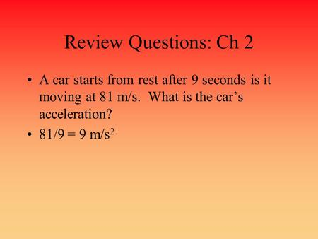 Review Questions: Ch 2 A car starts from rest after 9 seconds is it moving at 81 m/s. What is the car's acceleration? 81/9 = 9 m/s2.