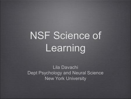 NSF Science of Learning Lila Davachi Dept Psychology and Neural Science New York University.