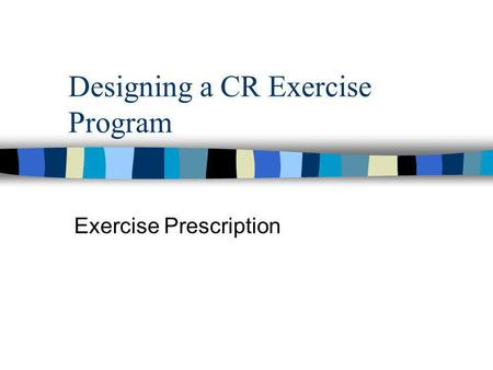 Designing a CR Exercise Program Exercise Prescription.
