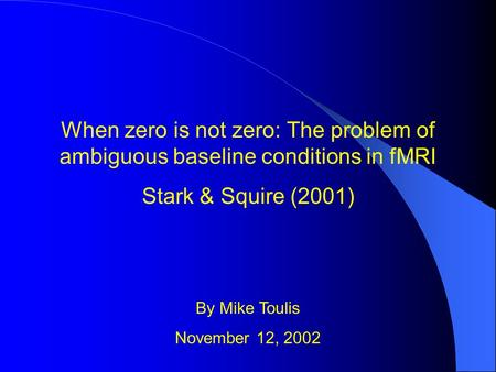 When zero is not zero: The problem of ambiguous baseline conditions in fMRI Stark & Squire (2001) By Mike Toulis November 12, 2002.