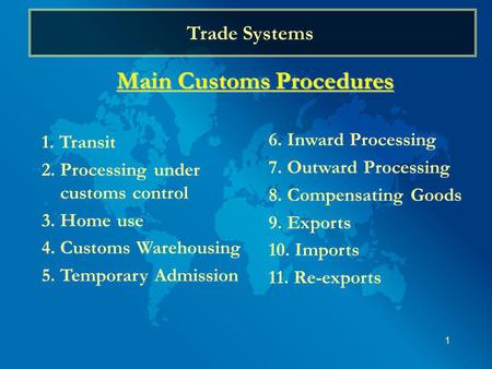 1 Trade Systems Main Customs Procedures 1. Transit 2. Processing under customs control 3. Home use 4. Customs Warehousing 5. Temporary Admission 6. Inward.