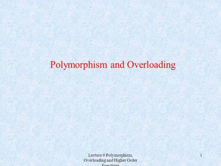 Lecture 9 Polymorphism, Overloading and Higher Order Functions 1 Polymorphism and Overloading.