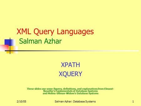 2/10/05Salman Azhar: Database Systems1 XML Query Languages Salman Azhar XPATH XQUERY These slides use some figures, definitions, and explanations from.