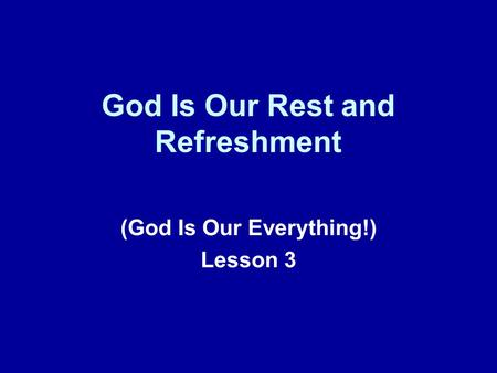 God Is Our Rest and Refreshment (God Is Our Everything!) Lesson 3.