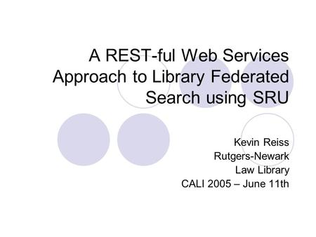 A REST-ful Web Services Approach to Library Federated Search using SRU Kevin Reiss Rutgers-Newark Law Library CALI 2005 – June 11th.