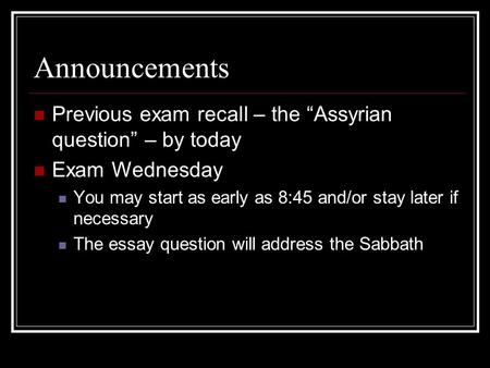 Announcements Previous exam recall – the Assyrian question – by today Exam Wednesday You may start as early as 8:45 and/or stay later if necessary The.