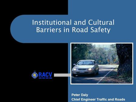 Institutional and Cultural Barriers in Road Safety Peter Daly Chief Engineer Traffic and Roads.