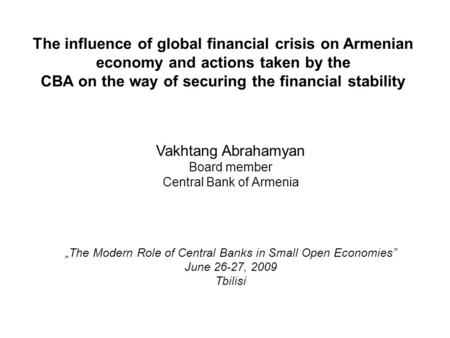 The influence of global financial crisis on Armenian economy and actions taken by the CBA on the way of securing the financial stability Vakhtang Abrahamyan.