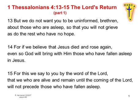R. Henderson 12/02/07 Lesson # 9 1 1 Thessalonians 4:13-15 The Lord's Return (part 1) 13 But we do not want you to be uninformed, brethren, about those.