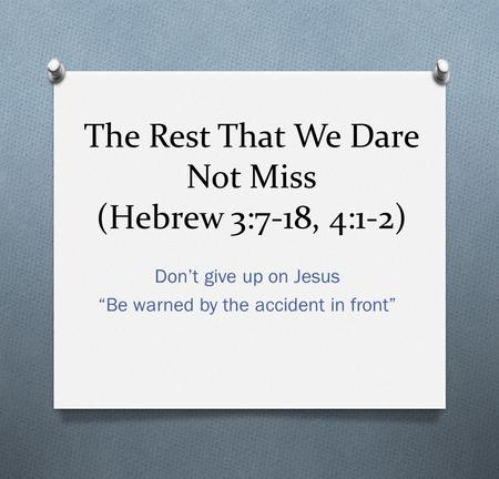 The Rest That We Dare Not Miss (Hebrew 3:7-18, 4:1-2) Dont give up on Jesus Be warned by the accident in front.