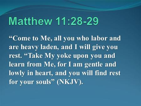 Come to Me, all you who labor and are heavy laden, and I will give you rest. Take My yoke upon you and learn from Me, for I am gentle and lowly in heart,