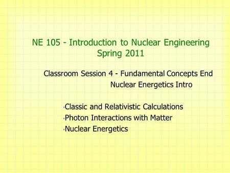 NE 105 - Introduction to Nuclear Engineering Spring 2011 Classroom Session 4 - Fundamental Concepts End Nuclear Energetics Intro Classic and Relativistic.