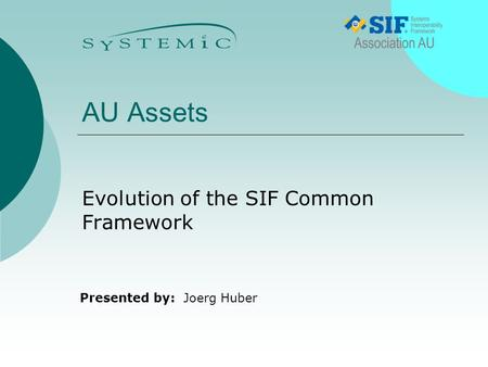 Presented by: AU Assets Evolution of the SIF Common Framework Joerg Huber.