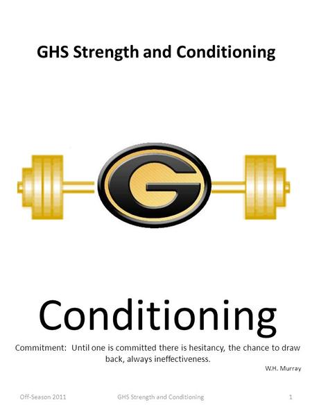 GHS Strength and Conditioning Conditioning Commitment: Until one is committed there is hesitancy, the chance to draw back, always ineffectiveness. W.H.