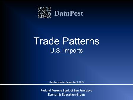 DataPost Trade Patterns U.S. imports Federal Reserve Bank of San Francisco Economic Education Group Date last updated: September 9, 2013.