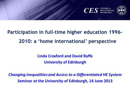 Participation in full-time higher education 1996- 2010: a home international perspective Linda Croxford and David Raffe University of Edinburgh Changing.