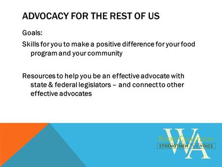 ADVOCACY FOR THE REST OF US Goals: Skills for you to make a positive difference for your food program and your community Resources to help you be an effective.