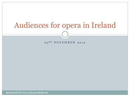 23 RD NOVEMBER 2012 Audiences for opera in Ireland All data ROI TGI 2012 (c) Kantar Media Ltd.
