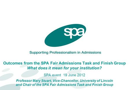 Outcomes from the SPA Fair Admissions Task and Finish Group What does it mean for your institution? SPA event 19 June 2012 Professor Mary Stuart, Vice-Chancellor,