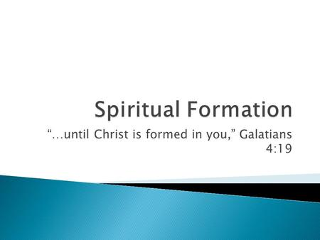 …until Christ is formed in you, Galatians 4:19. …spiritual formation for the Christian basically refers to the Spirit-driven process of forming the inner.
