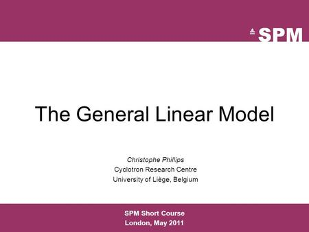The General Linear Model Christophe Phillips Cyclotron Research Centre University of Liège, Belgium SPM Short Course London, May 2011.