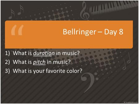 Bellringer – Day 8 1)What is duration in music? 2)What is pitch in music? 3)What is your favorite color?