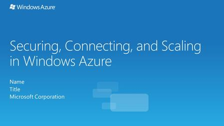 Securing, Connecting, and Scaling in Windows Azure Name Title Microsoft Corporation.