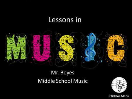 Lessons in Mr. Boyes Middle School Music Click for Menu.