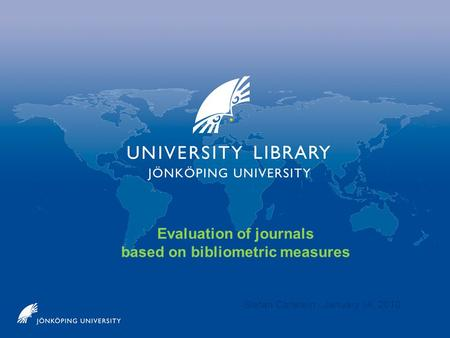 Evaluation of journals based on bibliometric measures Stefan Carlstein January 14, 2010.