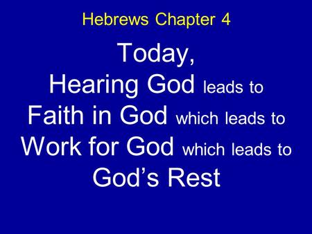 Hebrews Chapter 4 Today, Hearing God leads to Faith in God which leads to Work for God which leads to Gods Rest.