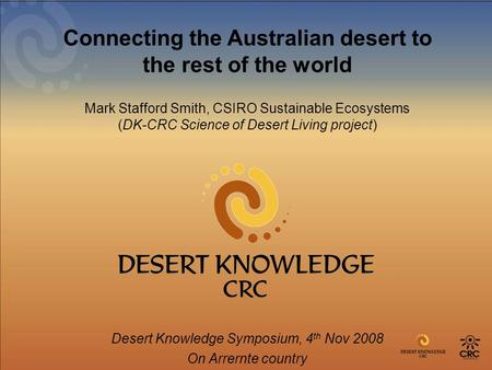 Connecting the Australian desert to the rest of the world Mark Stafford Smith, CSIRO Sustainable Ecosystems (DK-CRC Science of Desert Living project) Desert.