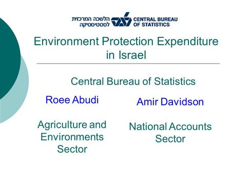 Central Bureau of Statistics Environment Protection Expenditure in Israel Roee Abudi Agriculture and Environments Sector Amir Davidson National Accounts.